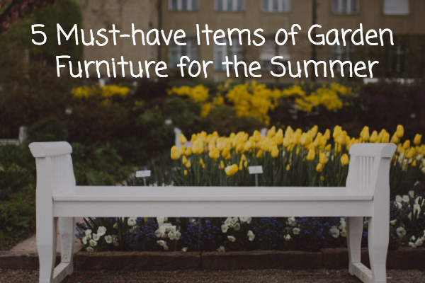 5 Must-have Items of Garden Furniture for the Summer